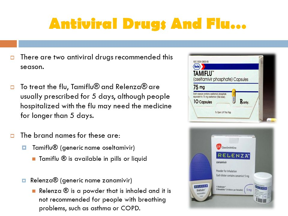 Antiviral Drugs And Flu…  There are two antiviral drugs recommended this season.  To treat the flu, Tamiflu® and Relenza® are usually prescribed for