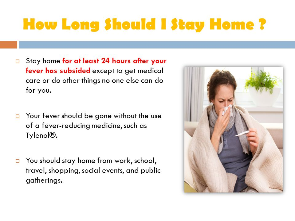 How Long Should I Stay Home ?  Stay home for at least 24 hours after your fever has subsided except to get medical care or do other things no one els