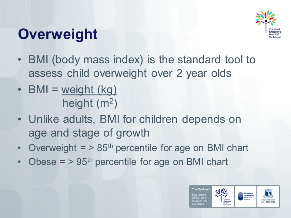 Overweight BMI (body mass index) is the standard tool to assess child overweight over 2 year olds BMI = weight (kg) height (m 2 ) Unlike adults, BMI for children depends on age and stage of growth Overweight = > 85 th percentile for age on BMI chart Obese = > 95 th percentile for age on BMI chart