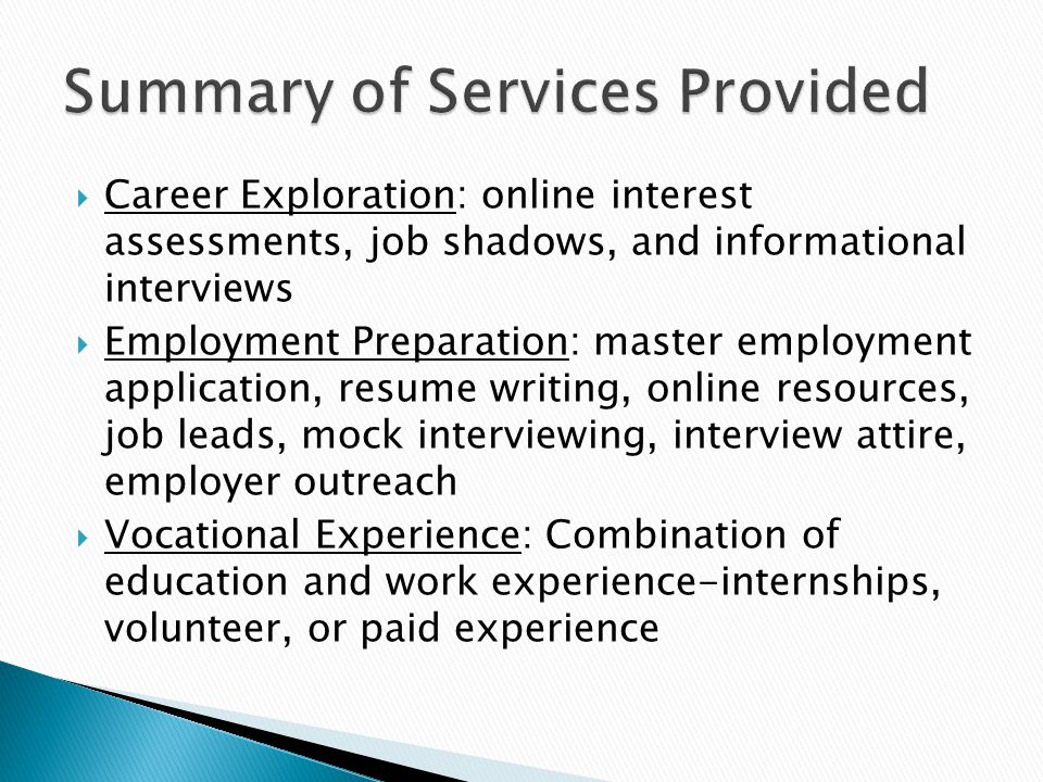  Career Exploration: online interest assessments, job shadows, and informational interviews  Employment Preparation: master employment application, resume writing, online resources, job leads, mock interviewing, interview attire, employer outreach  Vocational Experience: Combination of education and work experience-internships, volunteer, or paid experience