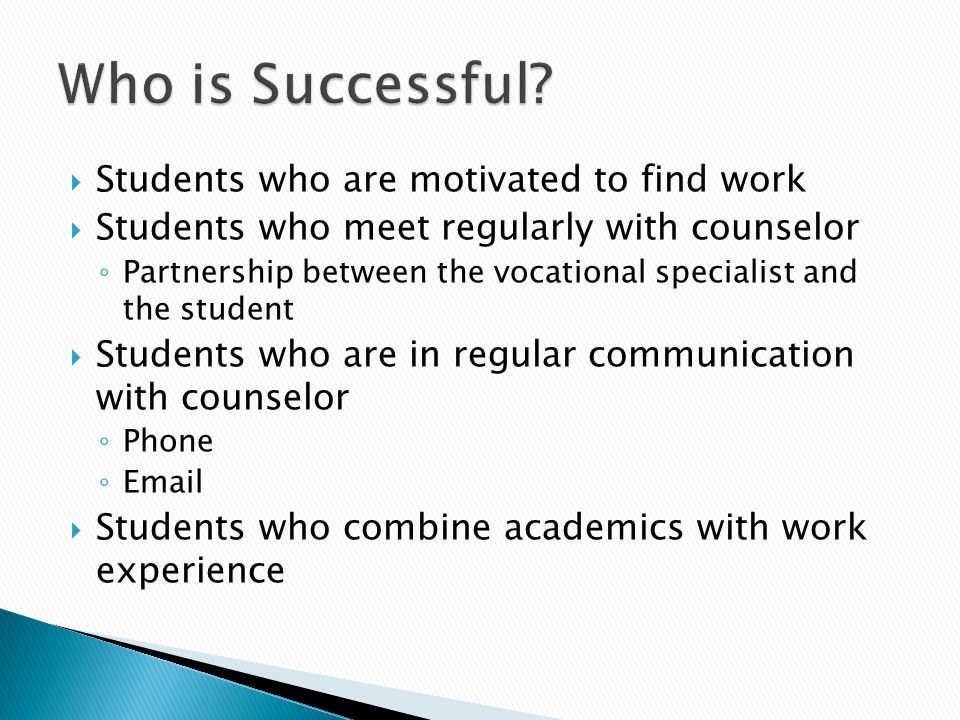  Students who are motivated to find work  Students who meet regularly with counselor ◦ Partnership between the vocational specialist and the student  Students who are in regular communication with counselor ◦ Phone ◦ Email  Students who combine academics with work experience