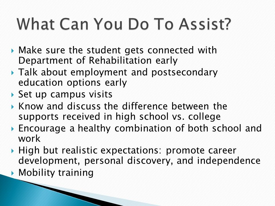  Make sure the student gets connected with Department of Rehabilitation early  Talk about employment and postsecondary education options early  Set up campus visits  Know and discuss the difference between the supports received in high school vs.