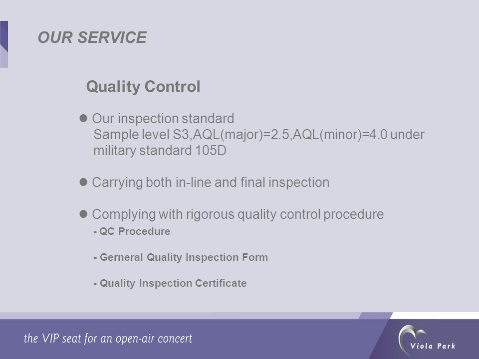 OUR SERVICE Quality Control Our inspection standard Sample level S3,AQL(major)=2.5,AQL(minor)=4.0 under military standard 105D Carrying both in-line and final inspection Complying with rigorous quality control procedure - QC Procedure - Gerneral Quality Inspection Form - Quality Inspection Certificate