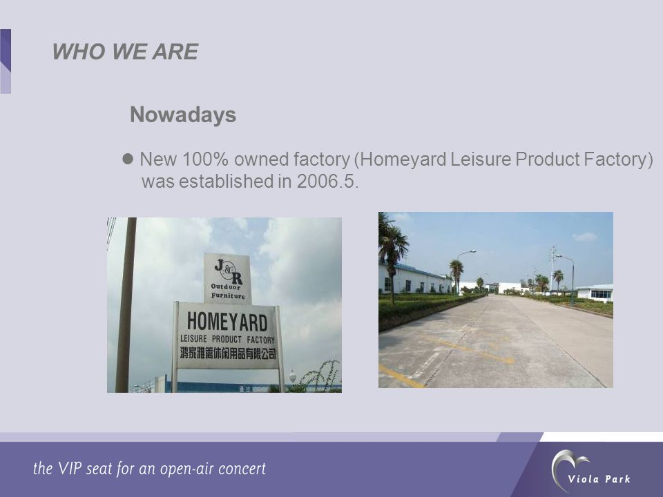 WHO WE ARE Nowadays New 100% owned factory (Homeyard Leisure Product Factory) was established in 2006.5.