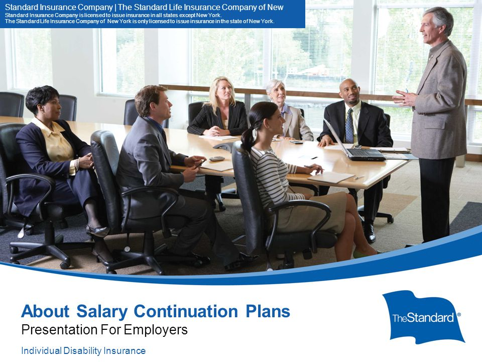 10844PPT (Rev 11/13) SI/SNY About Salary Continuation Plans Presentation For Employers Standard Insurance Company | The Standard Life Insurance Company of New Standard Insurance Company is licensed to issue insurance in all states except New York.