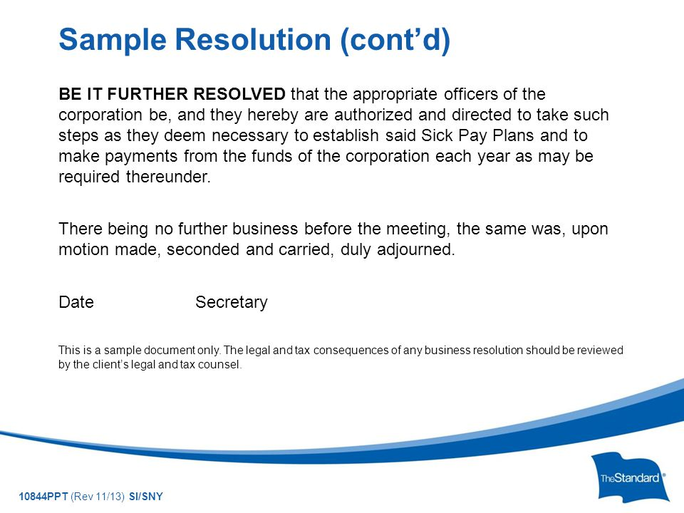 10844PPT (Rev 11/13) SI/SNY BE IT FURTHER RESOLVED that the appropriate officers of the corporation be, and they hereby are authorized and directed to take such steps as they deem necessary to establish said Sick Pay Plans and to make payments from the funds of the corporation each year as may be required thereunder.