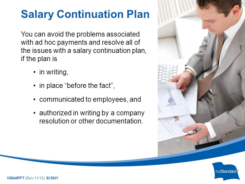 10844PPT (Rev 11/13) SI/SNY You can avoid the problems associated with ad hoc payments and resolve all of the issues with a salary continuation plan, if the plan is in writing, in place before the fact , communicated to employees, and authorized in writing by a company resolution or other documentation.