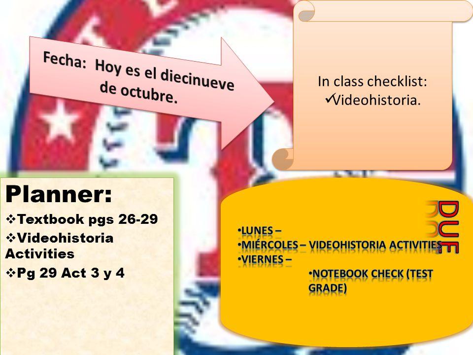 Planner:  Textbook pgs 26-29  Videohistoria Activities  Pg 29 Act 3 y 4 Planner:  Textbook pgs 26-29  Videohistoria Activities  Pg 29 Act 3 y 4 In class checklist: Videohistoria.