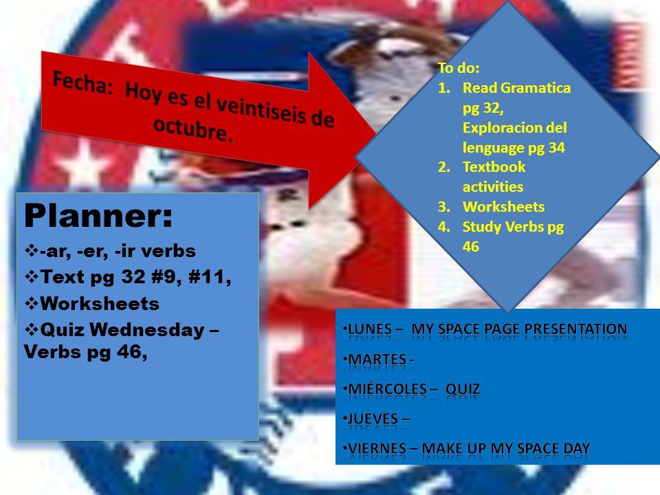 Planner:  -ar, -er, -ir verbs  Text pg 32 #9, #11,  Worksheets  Quiz Wednesday – Verbs pg 46, Planner:  -ar, -er, -ir verbs  Text pg 32 #9, #11,  Worksheets  Quiz Wednesday – Verbs pg 46, To do: 1.Read Gramatica pg 32, Exploracion del lenguage pg 34 2.Textbook activities 3.Worksheets 4.Study Verbs pg 46