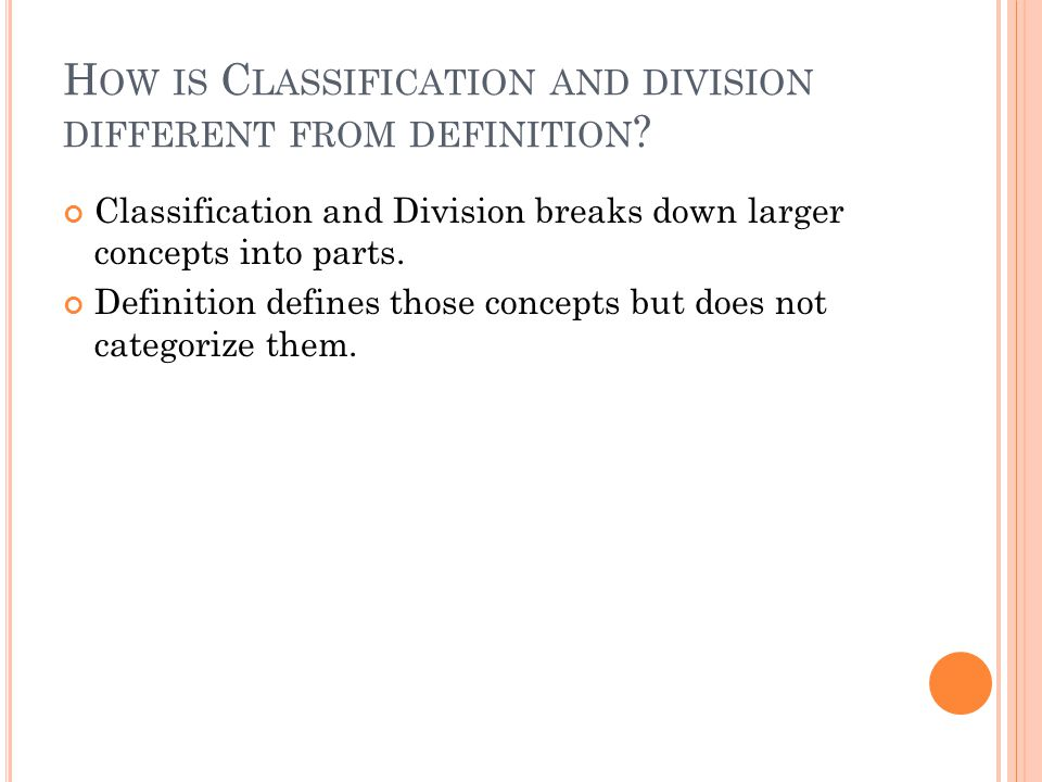 H OW IS C LASSIFICATION AND DIVISION DIFFERENT FROM DEFINITION ? Classification and Division breaks down larger concepts into parts. Definition define