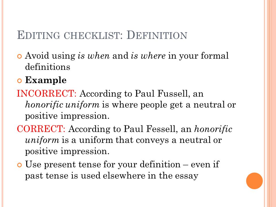 E DITING CHECKLIST : D EFINITION Avoid using is when and is where in your formal definitions Example INCORRECT: According to Paul Fussell, an honorifi