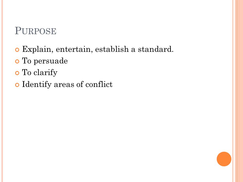 P URPOSE Explain, entertain, establish a standard. To persuade To clarify Identify areas of conflict