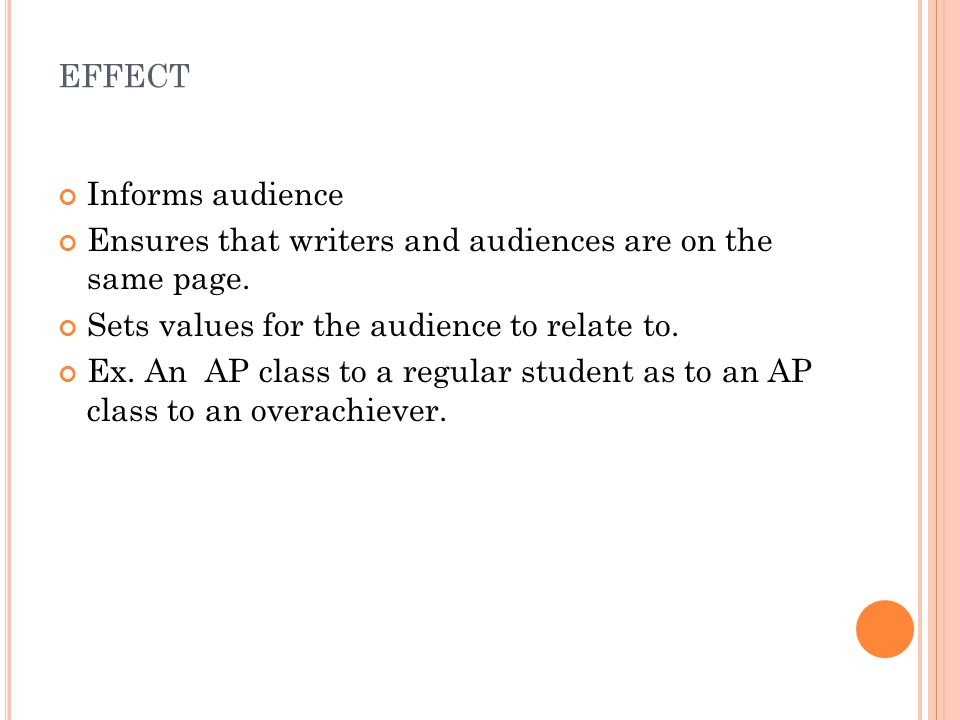 EFFECT Informs audience Ensures that writers and audiences are on the same page. Sets values for the audience to relate to. Ex. An AP class to a regul