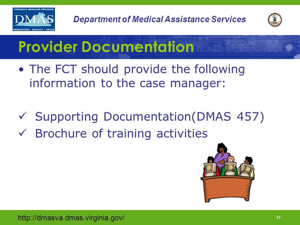 16 Department of Medical Assistance Services Documentation The CM should provide the following information regarding the individual: –The POC (DMAS 456, DMAS 457) –The DMAS 225 –Any relevant evaluations, therapeutic consults, MD reports