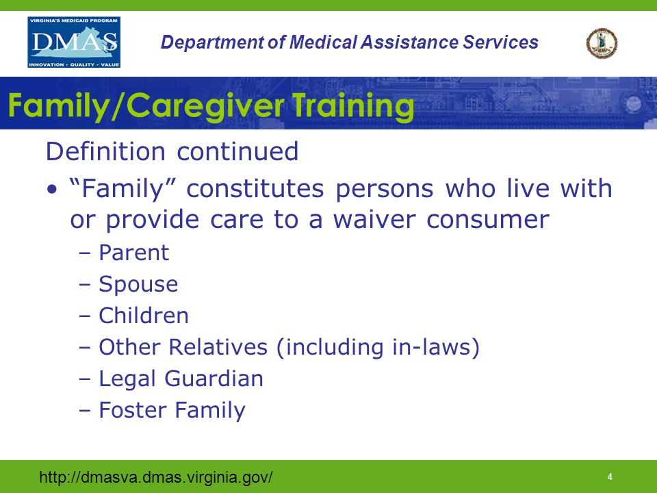 http://dmasva.dmas.virginia.gov/ 3 Department of Medical Assistance Services Family/Caregiver Training Definition Provision of identified training and education to a family member or caregiver regarding: –Disabilities –Community integration –Family dynamics –Stress management –Behavior interventions –Mental health