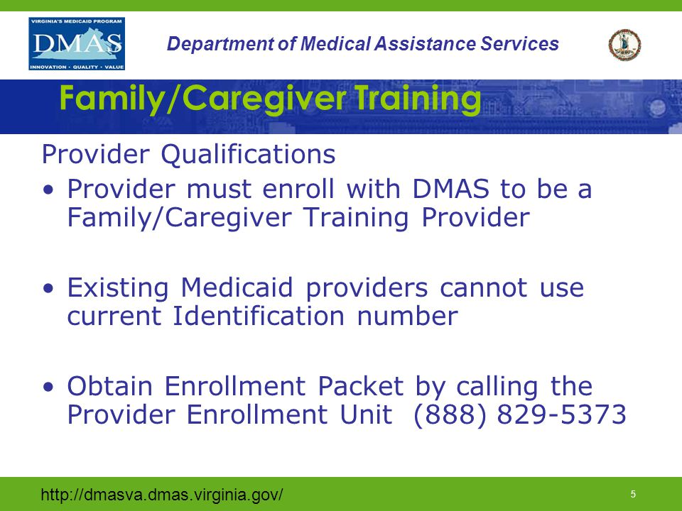 4 Department of Medical Assistance Services Family/Caregiver Training Definition continued Family constitutes persons who live with or provide care to a waiver consumer –Parent –Spouse –Children –Other Relatives (including in-laws) –Legal Guardian –Foster Family