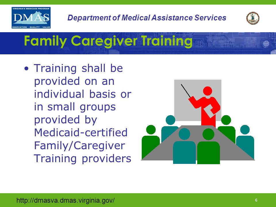 http://dmasva.dmas.virginia.gov/ 5 Department of Medical Assistance Services Family/Caregiver Training Provider Qualifications Provider must enroll with DMAS to be a Family/Caregiver Training Provider Existing Medicaid providers cannot use current Identification number Obtain Enrollment Packet by calling the Provider Enrollment Unit (888) 829-5373
