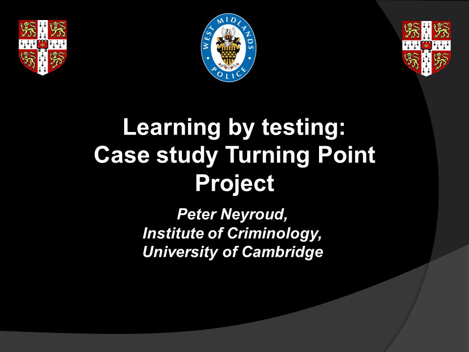 Learning by testing: Case study Turning Point Project Peter Neyroud, Institute of Criminology, University of Cambridge