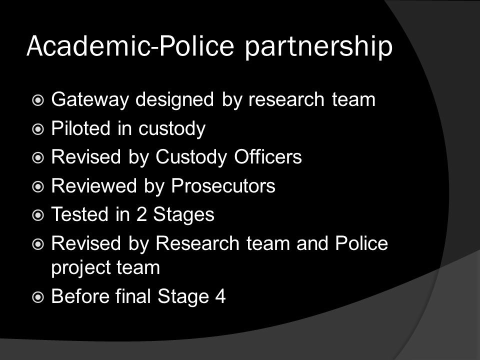 Academic-Police partnership  Gateway designed by research team  Piloted in custody  Revised by Custody Officers  Reviewed by Prosecutors  Tested