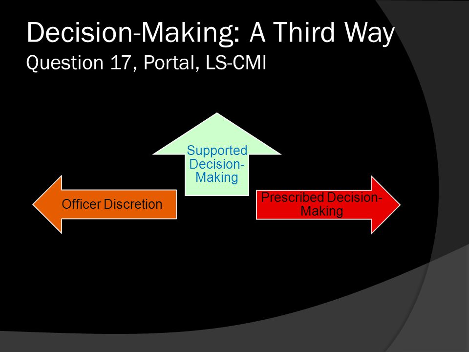 Decision-Making: A Third Way Question 17, Portal, LS-CMI Supported Decision- Making Officer Discretion Prescribed Decision- Making