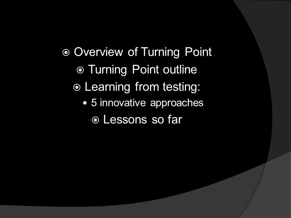  Overview of Turning Point  Turning Point outline  Learning from testing: 5 innovative approaches  Lessons so far