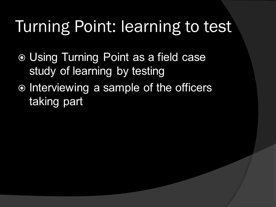 Turning Point: learning to test  Using Turning Point as a field case study of learning by testing  Interviewing a sample of the officers taking part