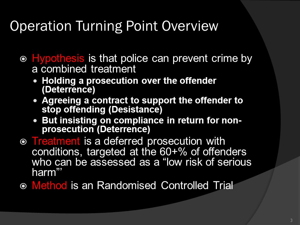 Operation Turning Point Overview  Hypothesis is that police can prevent crime by a combined treatment Holding a prosecution over the offender (Deterr