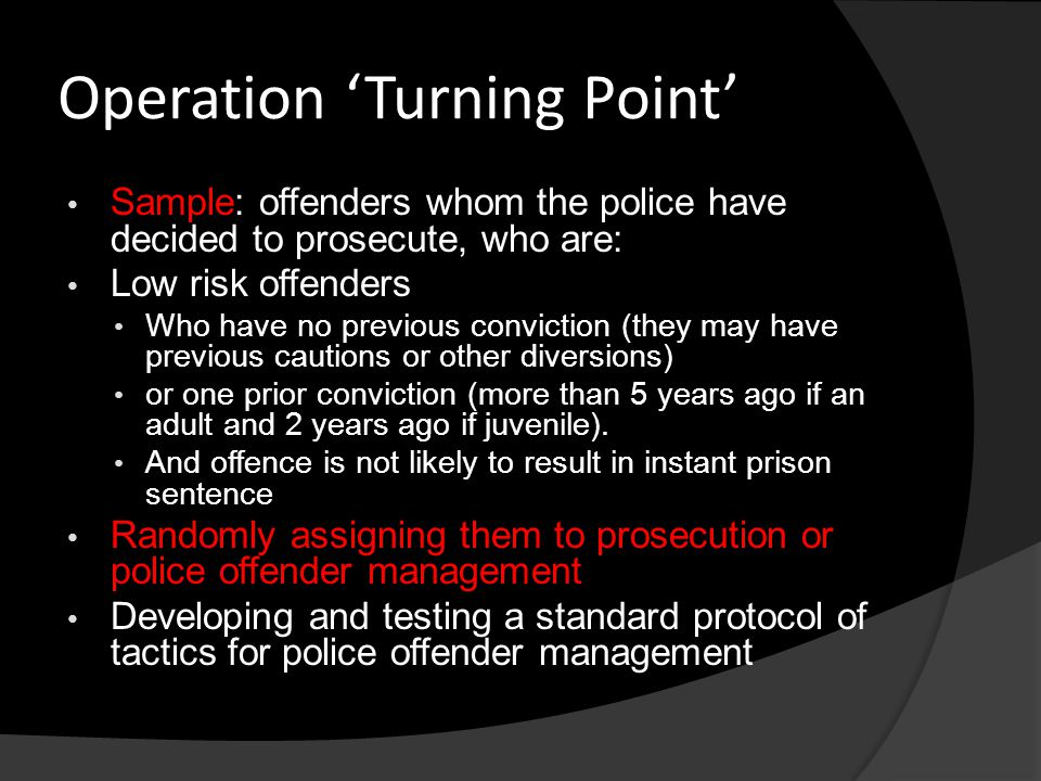 Operation 'Turning Point' Sample: offenders whom the police have decided to prosecute, who are: Low risk offenders Who have no previous conviction (th