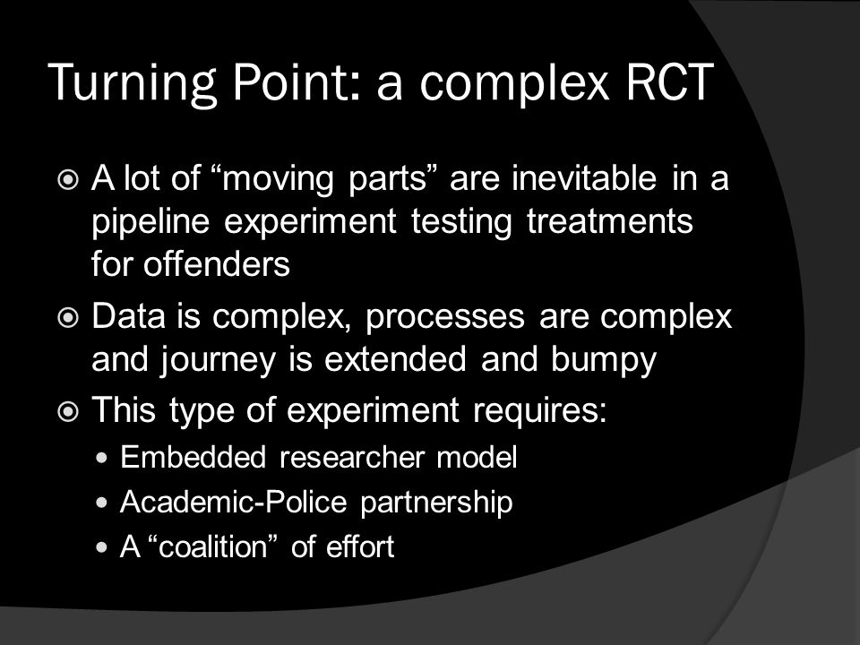 "Turning Point: a complex RCT  A lot of ""moving parts"" are inevitable in a pipeline experiment testing treatments for offenders  Data is complex, pro"