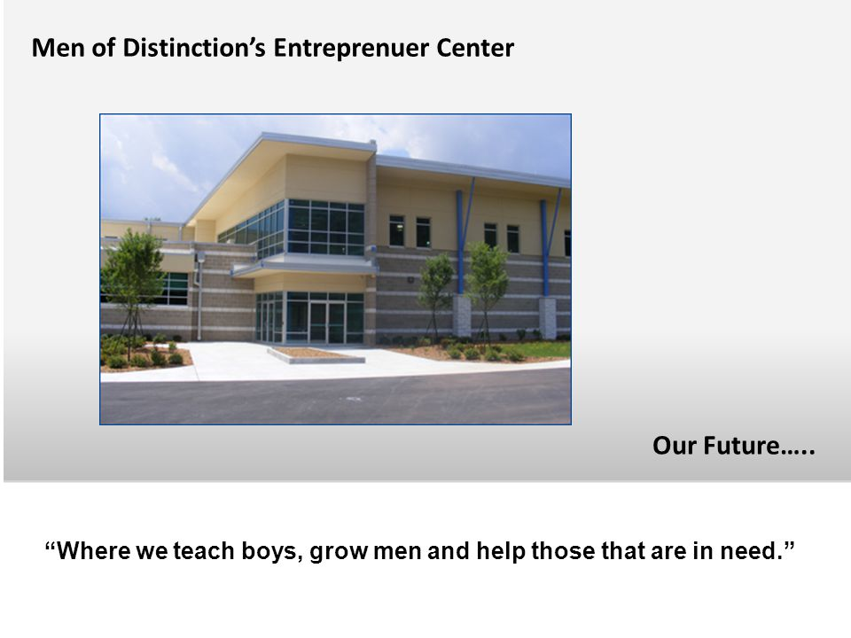 """OUR FUTURE Men of Distinction's Entreprenuer Center """"Where we teach boys, grow men and help those that are in need."""" Our Future….."""