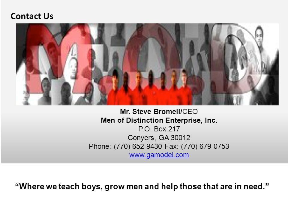 """Contact Us """"Where we teach boys, grow men and help those that are in need."""" Mr. Steve Bromell/CEO Men of Distinction Enterprise, Inc. P.O. Box 217 Con"""