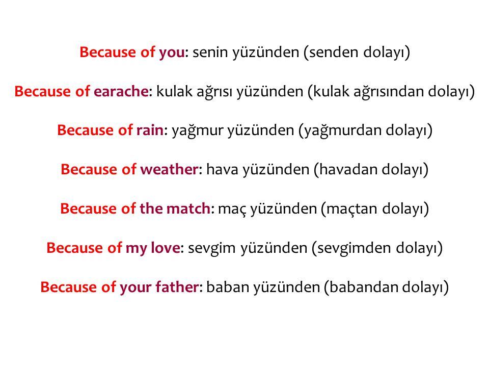 Because of you: senin yüzünden (senden dolayı) Because of earache: kulak ağrısı yüzünden (kulak ağrısından dolayı) Because of rain: yağmur yüzünden (yağmurdan dolayı) Because of weather: hava yüzünden (havadan dolayı) Because of the match: maç yüzünden (maçtan dolayı) Because of my love: sevgim yüzünden (sevgimden dolayı) Because of your father: baban yüzünden (babandan dolayı)