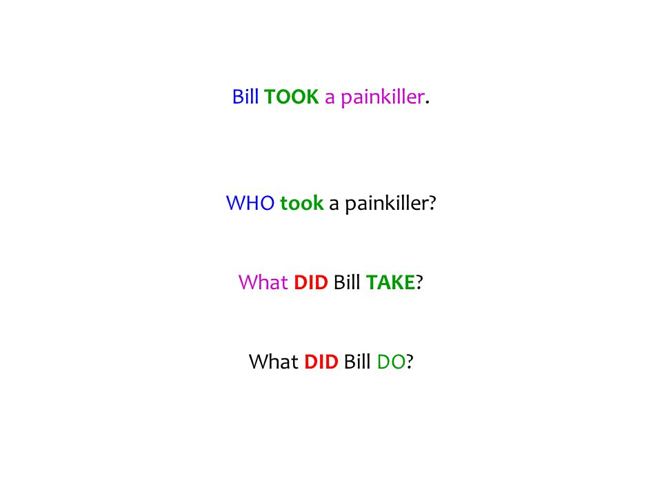 Bill TOOK a painkiller. WHO took a painkiller? What DID Bill TAKE? What DID Bill DO?