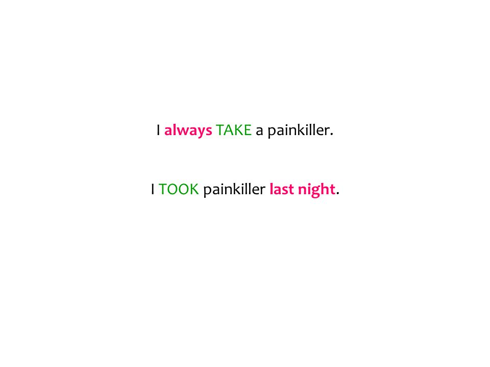 I always TAKE a painkiller. I TOOK painkiller last night.