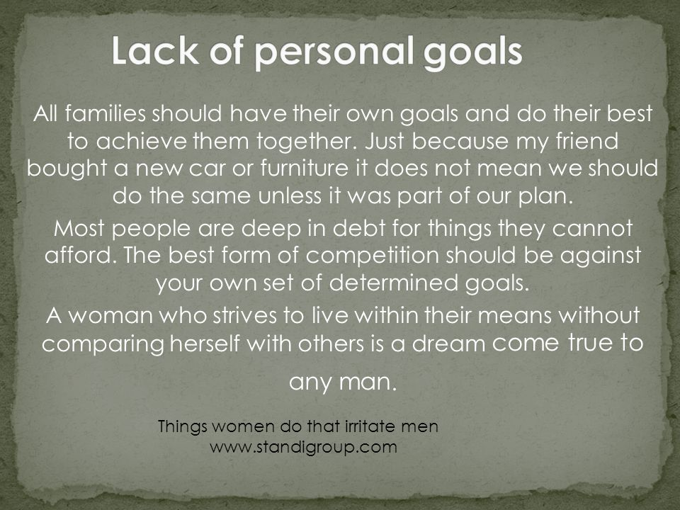 All families should have their own goals and do their best to achieve them together. Just because my friend bought a new car or furniture it does not
