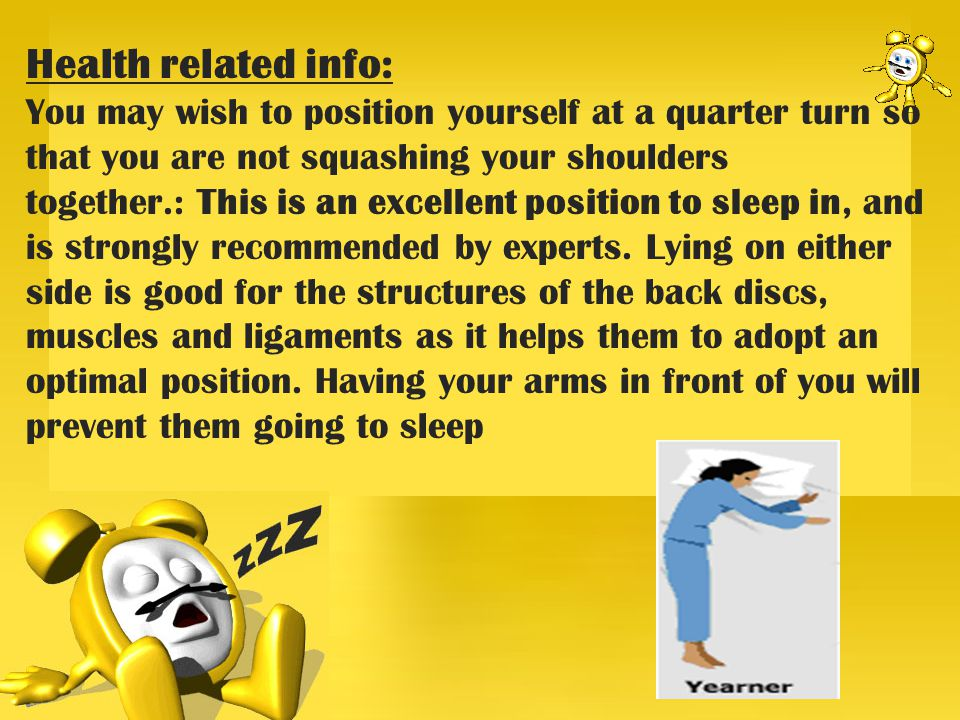 Health related info: You may wish to position yourself at a quarter turn so that you are not squashing your shoulders together.: This is an excellent position to sleep in, and is strongly recommended by experts.