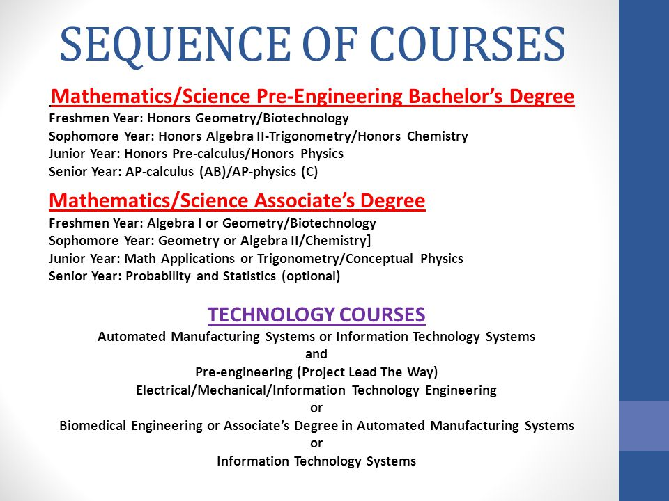 SEQUENCE OF COURSES Mathematics/Science Pre-Engineering Bachelor's Degree Freshmen Year: Honors Geometry/Biotechnology Sophomore Year: Honors Algebra II-Trigonometry/Honors Chemistry Junior Year: Honors Pre-calculus/Honors Physics Senior Year: AP-calculus (AB)/AP-physics (C) Mathematics/Science Associate's Degree Freshmen Year: Algebra I or Geometry/Biotechnology Sophomore Year: Geometry or Algebra II/Chemistry] Junior Year: Math Applications or Trigonometry/Conceptual Physics Senior Year: Probability and Statistics (optional) TECHNOLOGY COURSES Automated Manufacturing Systems or Information Technology Systems and Pre-engineering (Project Lead The Way) Electrical/Mechanical/Information Technology Engineering or Biomedical Engineering or Associate's Degree in Automated Manufacturing Systems or Information Technology Systems