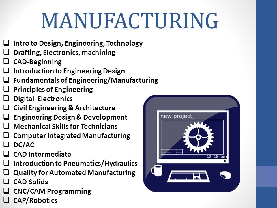 MANUFACTURING  Intro to Design, Engineering, Technology  Drafting, Electronics, machining  CAD-Beginning  Introduction to Engineering Design  Fundamentals of Engineering/Manufacturing  Principles of Engineering  Digital Electronics  Civil Engineering & Architecture  Engineering Design & Development  Mechanical Skills for Technicians  Computer Integrated Manufacturing  DC/AC  CAD Intermediate  Introduction to Pneumatics/Hydraulics  Quality for Automated Manufacturing  CAD Solids  CNC/CAM Programming  CAP/Robotics