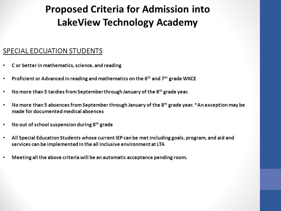 Proposed Criteria for Admission into LakeView Technology Academy SPECIAL EDCUATION STUDENTS C or better in mathematics, science, and reading Proficient or Advanced in reading and mathematics on the 6 th and 7 th grade WKCE No more than 5 tardies from September through January of the 8 th grade year.