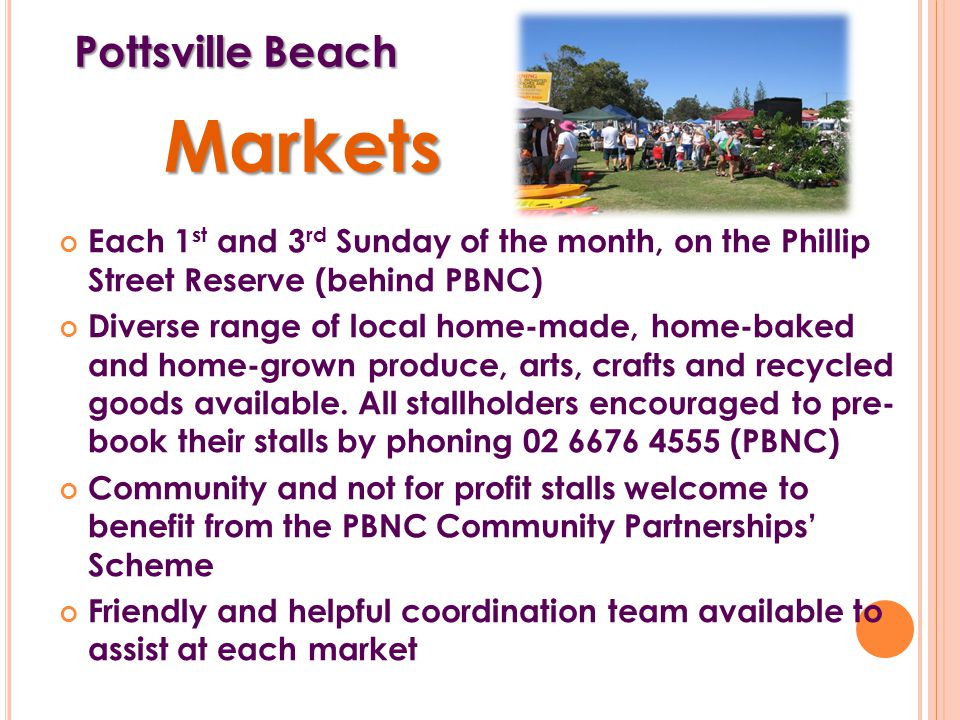 Pottsville Beach Each 1 st and 3 rd Sunday of the month, on the Phillip Street Reserve (behind PBNC) Diverse range of local home-made, home-baked and home-grown produce, arts, crafts and recycled goods available.