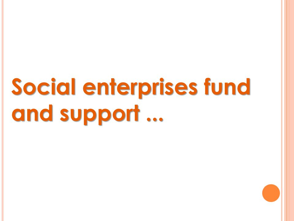 Social enterprises fund and support...