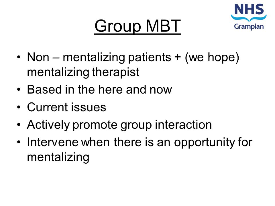 Group MBT Non – mentalizing patients + (we hope) mentalizing therapist Based in the here and now Current issues Actively promote group interaction Int