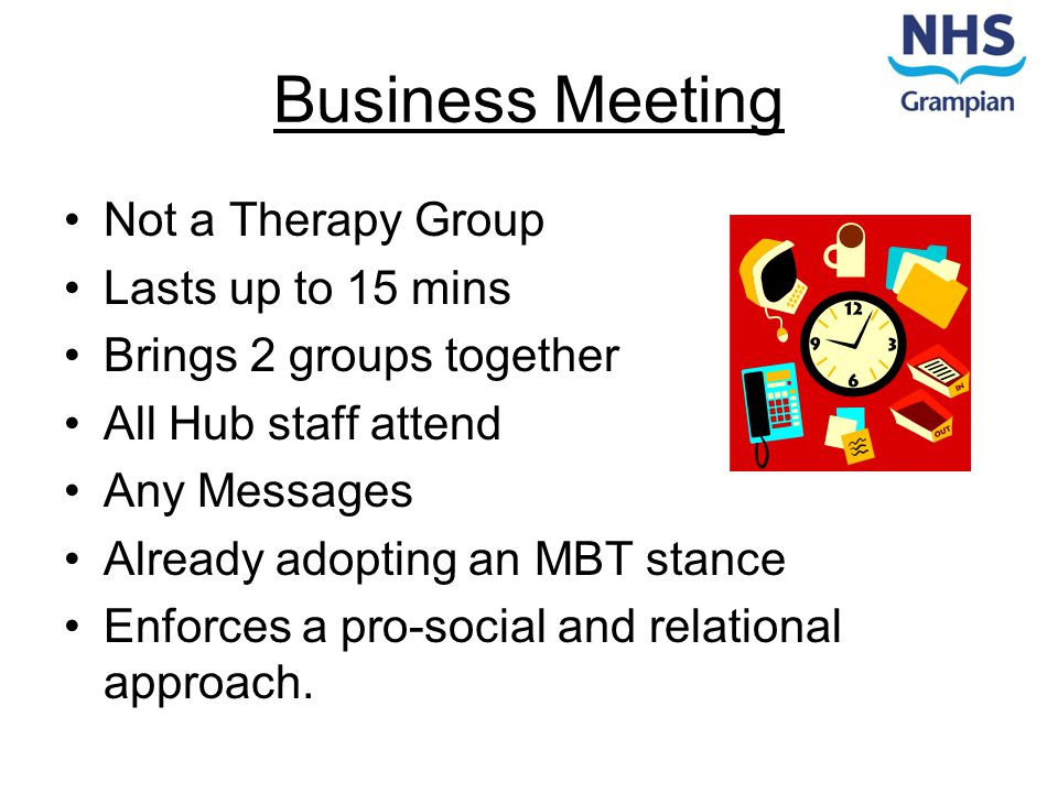 Business Meeting Not a Therapy Group Lasts up to 15 mins Brings 2 groups together All Hub staff attend Any Messages Already adopting an MBT stance Enf