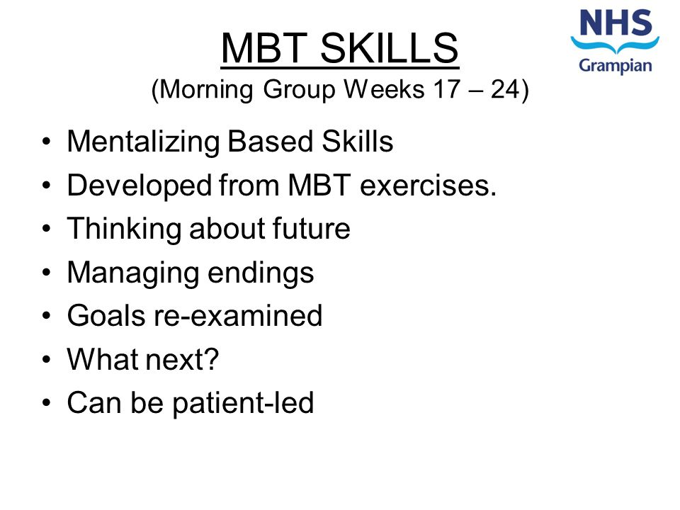 MBT SKILLS (Morning Group Weeks 17 – 24) Mentalizing Based Skills Developed from MBT exercises.