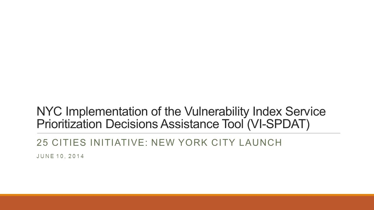 NYC Implementation of the Vulnerability Index Service Prioritization Decisions Assistance Tool (VI-SPDAT) 25 CITIES INITIATIVE: NEW YORK CITY LAUNCH JUNE 10, 2014
