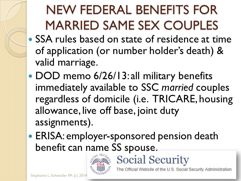 NEW FEDERAL BENEFITS FOR MARRIED SAME SEX COUPLES SSA rules based on state of residence at time of application (or number holder's death) & valid marr