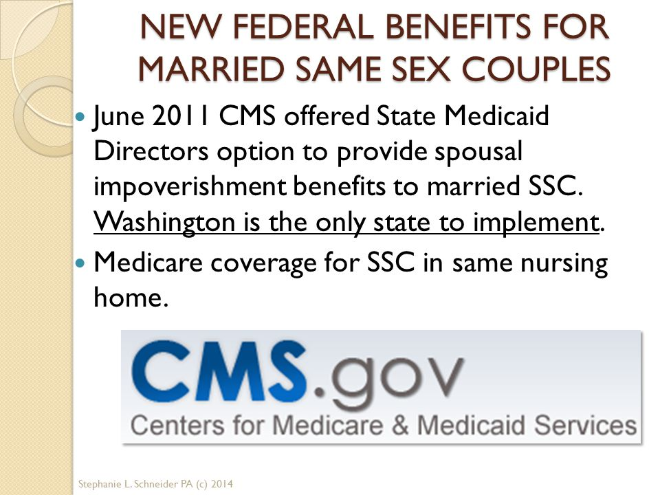 NEW FEDERAL BENEFITS FOR MARRIED SAME SEX COUPLES June 2011 CMS offered State Medicaid Directors option to provide spousal impoverishment benefits to