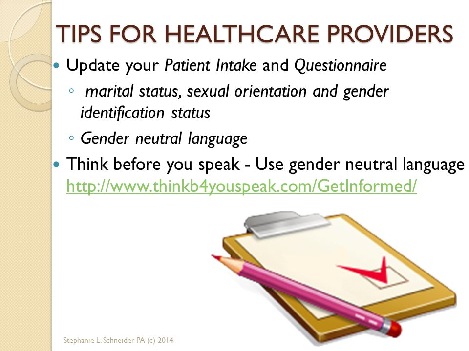 TIPS FOR HEALTHCARE PROVIDERS Update your Patient Intake and Questionnaire ◦ marital status, sexual orientation and gender identification status ◦ Gender neutral language Think before you speak - Use gender neutral language http://www.thinkb4youspeak.com/GetInformed/ http://www.thinkb4youspeak.com/GetInformed/ Stephanie L.
