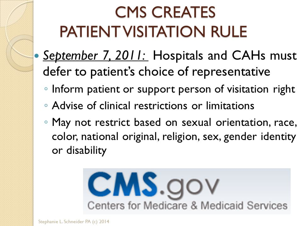 CMS CREATES PATIENT VISITATION RULE September 7, 2011: Hospitals and CAHs must defer to patient's choice of representative ◦ Inform patient or support person of visitation right ◦ Advise of clinical restrictions or limitations ◦ May not restrict based on sexual orientation, race, color, national original, religion, sex, gender identity or disability Stephanie L.