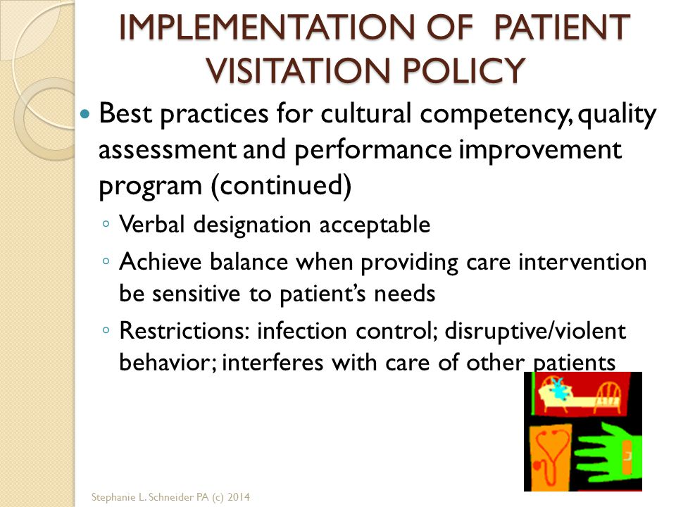 IMPLEMENTATION OF PATIENT VISITATION POLICY Best practices for cultural competency, quality assessment and performance improvement program (continued) ◦ Verbal designation acceptable ◦ Achieve balance when providing care intervention be sensitive to patient's needs ◦ Restrictions: infection control; disruptive/violent behavior; interferes with care of other patients Stephanie L.
